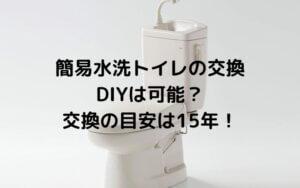 簡易水洗トイレの交換 DIYは可能?交換の目安は15年!